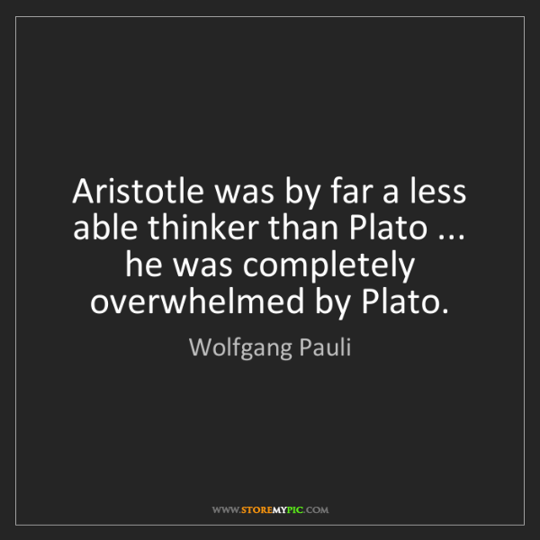 Wolfgang Pauli: Aristotle was by far a less able thinker than Plato ......