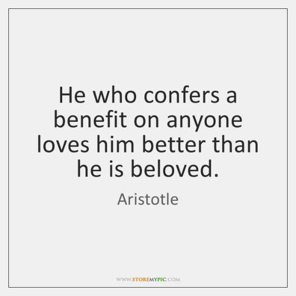 He who confers a benefit on anyone loves him better than he ...