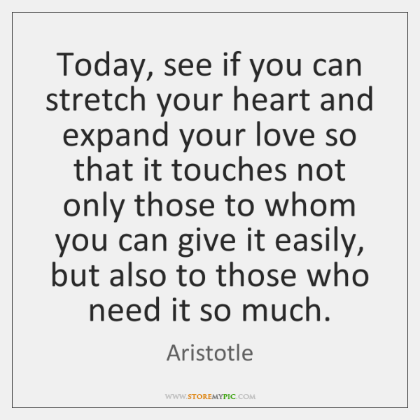Today, see if you can stretch your heart and expand your love ...