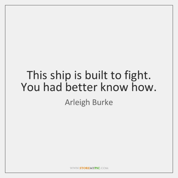 This ship is built to fight. You had better know how.