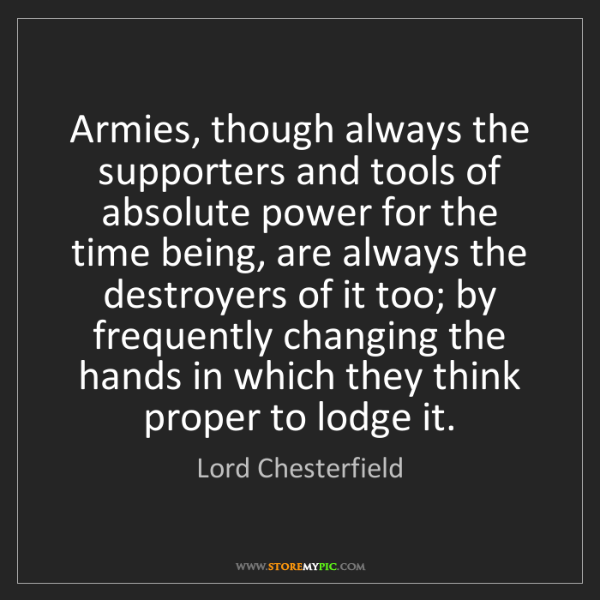 Lord Chesterfield: Armies, though always the supporters and tools of absolute...
