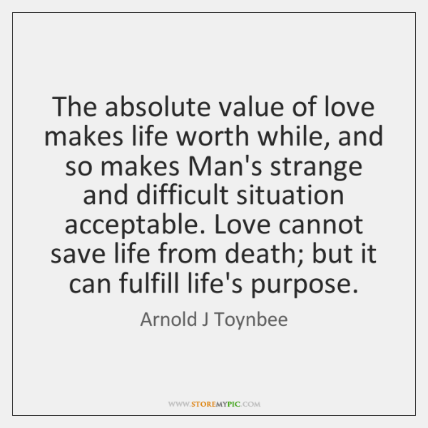 The absolute value of love makes life worth while, and so makes ...