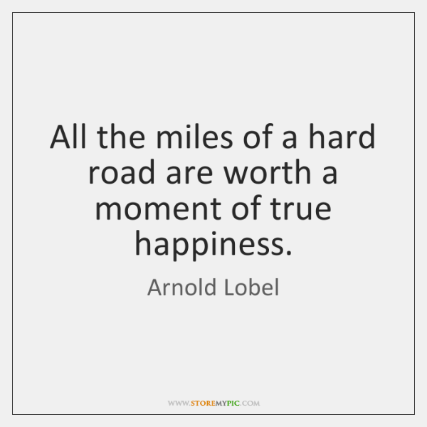 All the miles of a hard road are worth a moment of ...