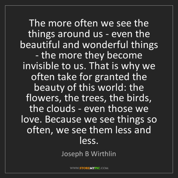 Joseph B Wirthlin: The more often we see the things around us - even the...