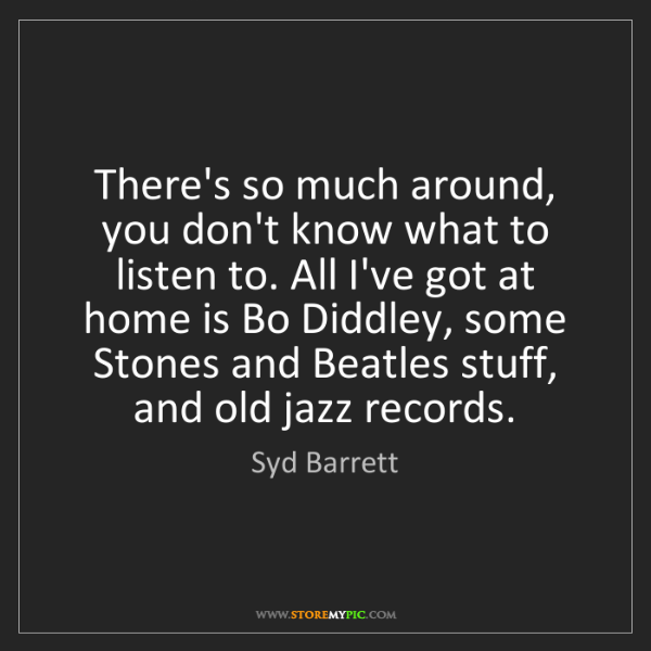 Syd Barrett: There's so much around, you don't know what to listen...