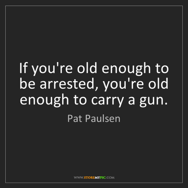 Pat Paulsen: If you're old enough to be arrested, you're old enough...