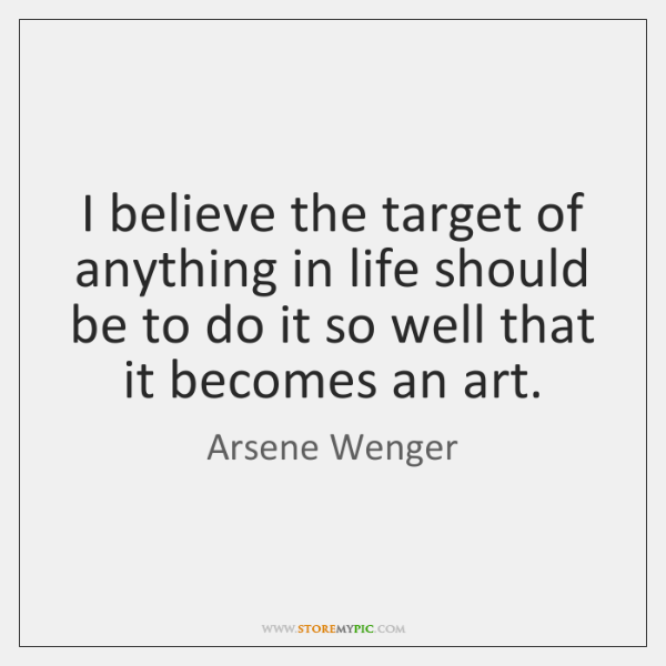 I believe the target of anything in life should be to do ...