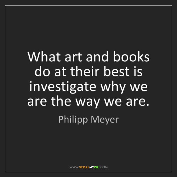 Philipp Meyer: What art and books do at their best is investigate why...