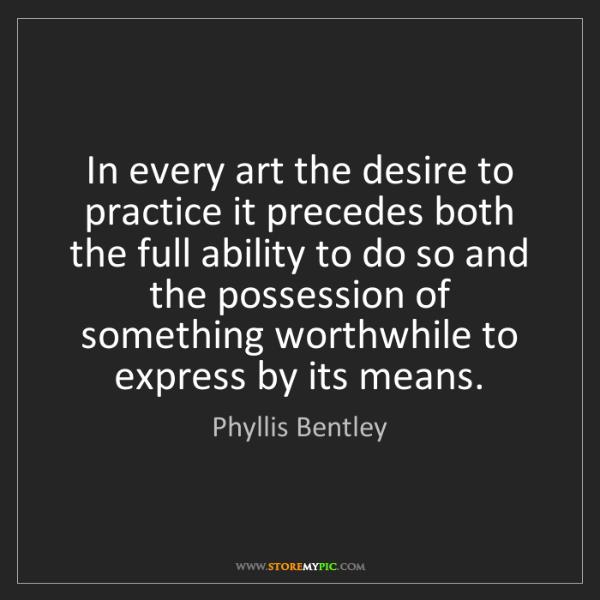 Phyllis Bentley: In every art the desire to practice it precedes both...