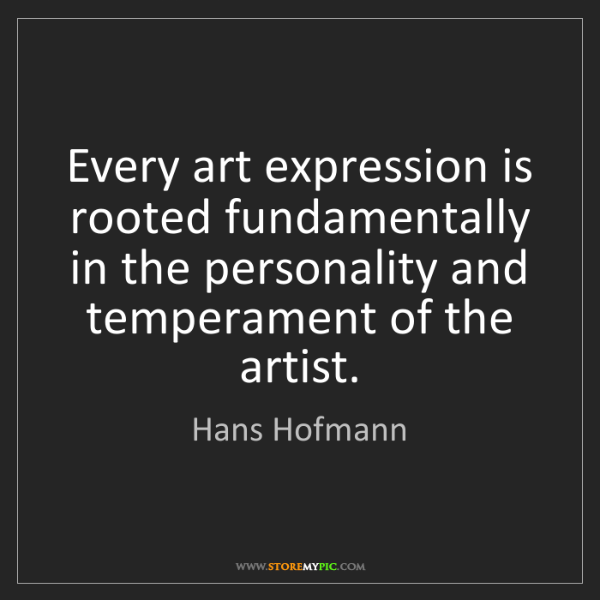 Hans Hofmann: Every art expression is rooted fundamentally in the personality...