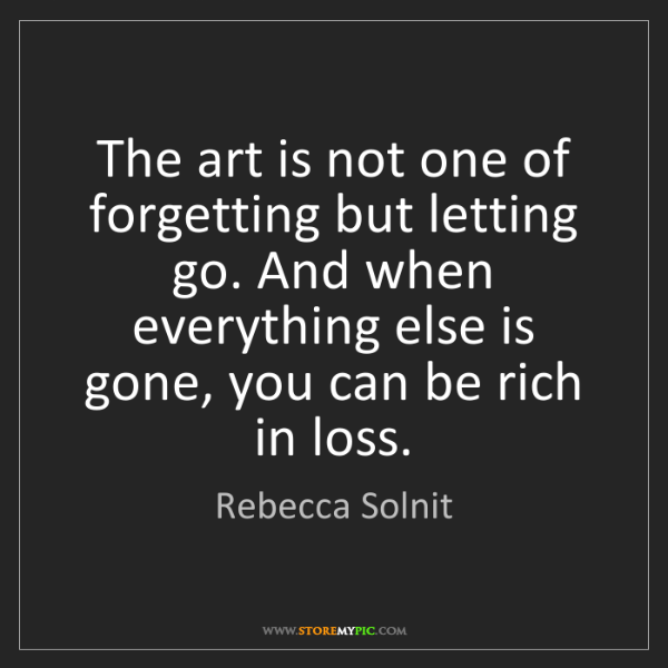 Rebecca Solnit: The art is not one of forgetting but letting go. And...