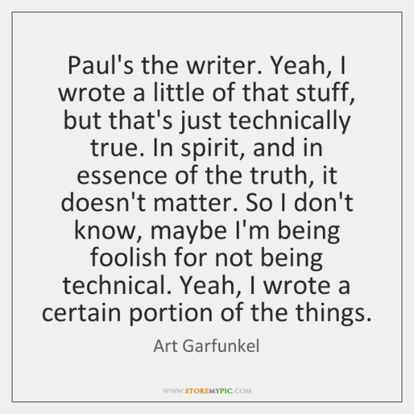 Paul's the writer. Yeah, I wrote a little of that stuff, but ...