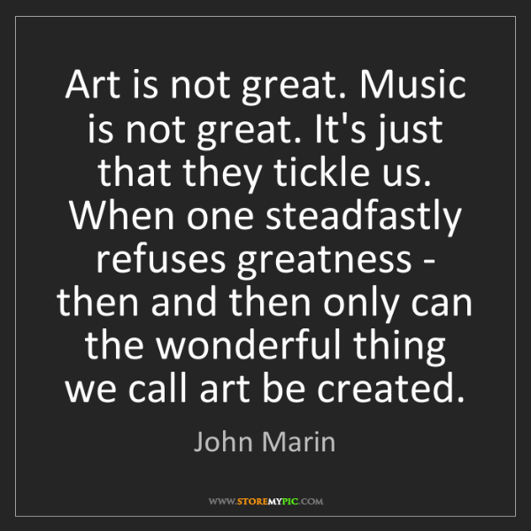 John Marin: Art is not great. Music is not great. It's just that...