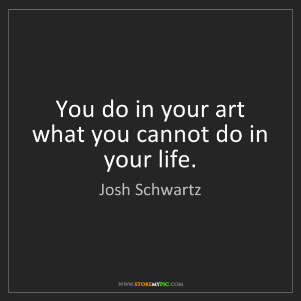 Josh Schwartz: You do in your art what you cannot do in your life.