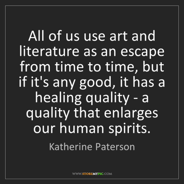 Katherine Paterson: All of us use art and literature as an escape from time...