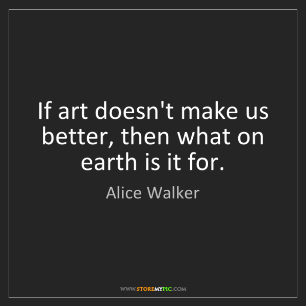 Alice Walker: If art doesn't make us better, then what on earth is...