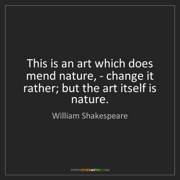 William Shakespeare: This is an art which does mend nature, - change it rather;...