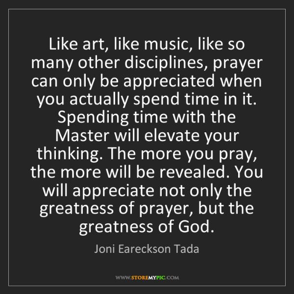 Joni Eareckson Tada: Like art, like music, like so many other disciplines,...