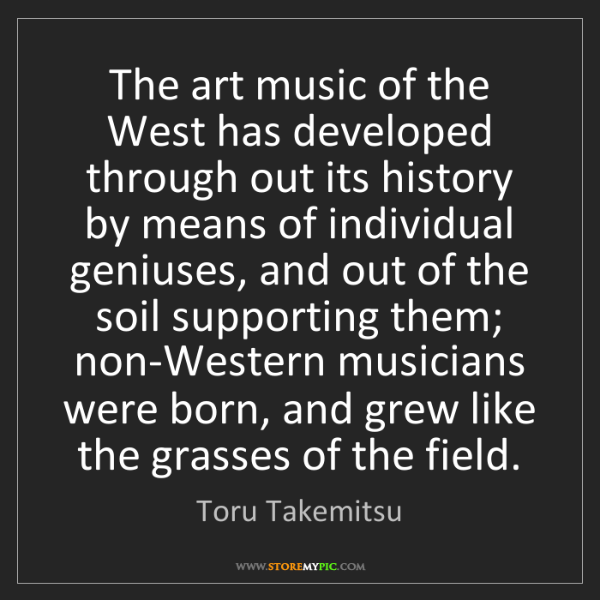 Toru Takemitsu: The art music of the West has developed through out its...