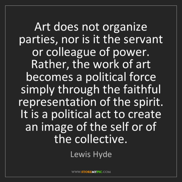 Lewis Hyde: Art does not organize parties, nor is it the servant...
