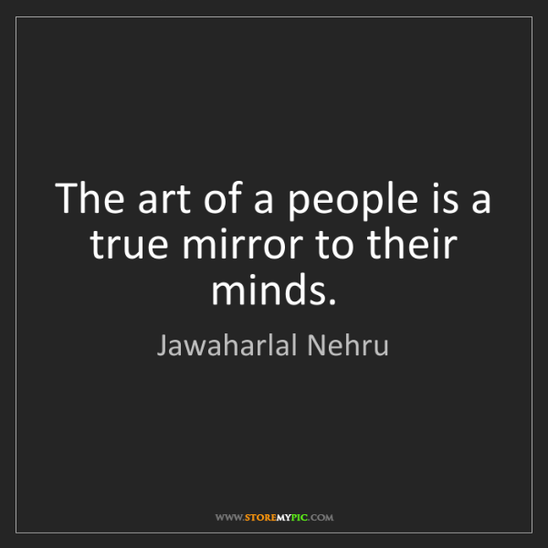 Jawaharlal Nehru: The art of a people is a true mirror to their minds.