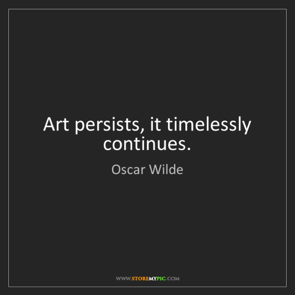 Oscar Wilde: Art persists, it timelessly continues.