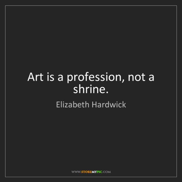 Elizabeth Hardwick: Art is a profession, not a shrine.
