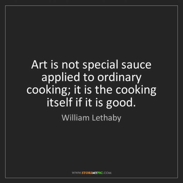 William Lethaby: Art is not special sauce applied to ordinary cooking;...