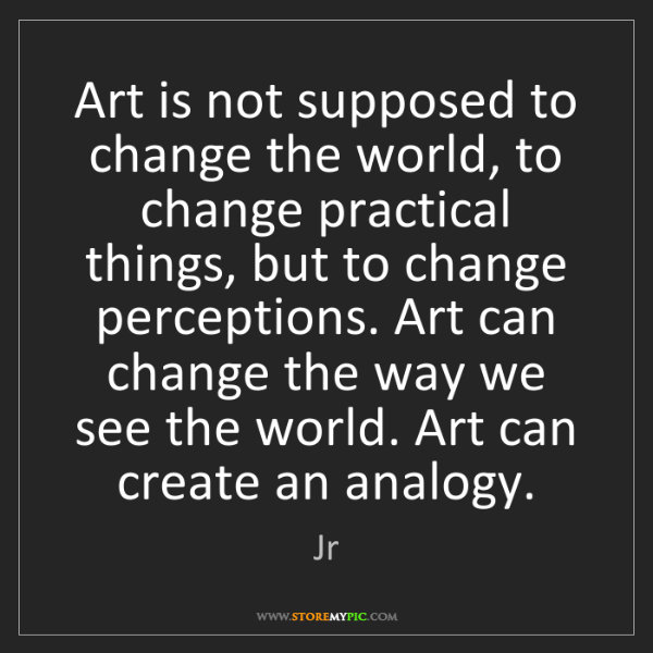 Jr: Art is not supposed to change the world, to change practical...