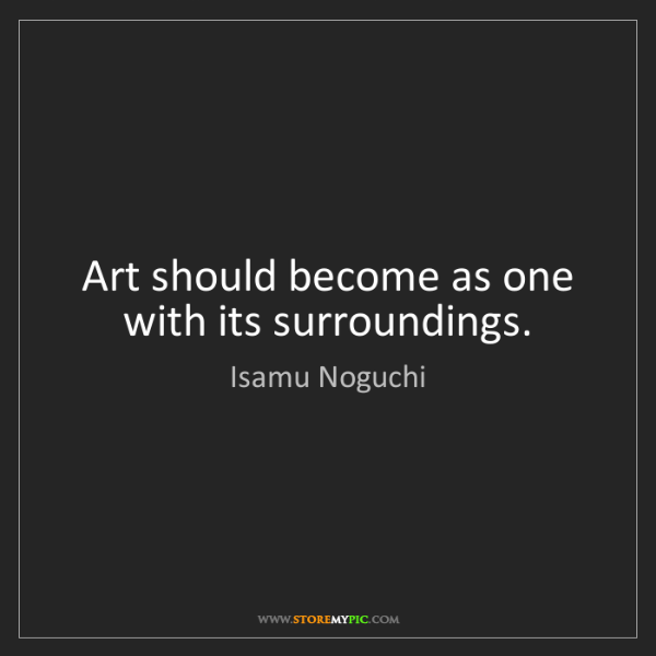 Isamu Noguchi: Art should become as one with its surroundings.