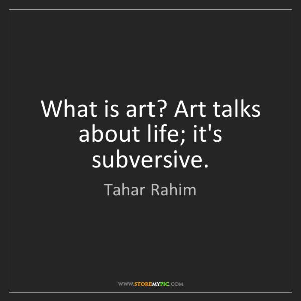 Tahar Rahim: What is art? Art talks about life; it's subversive.