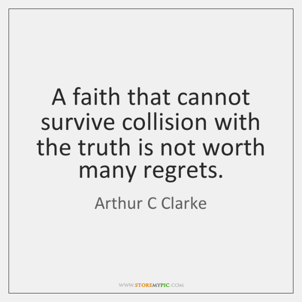 A faith that cannot survive collision with the truth is not worth ...