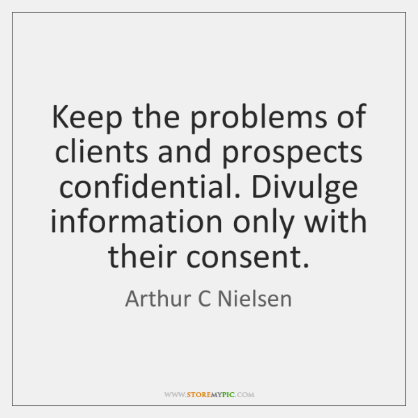 Keep the problems of clients and prospects confidential. Divulge information only with ...