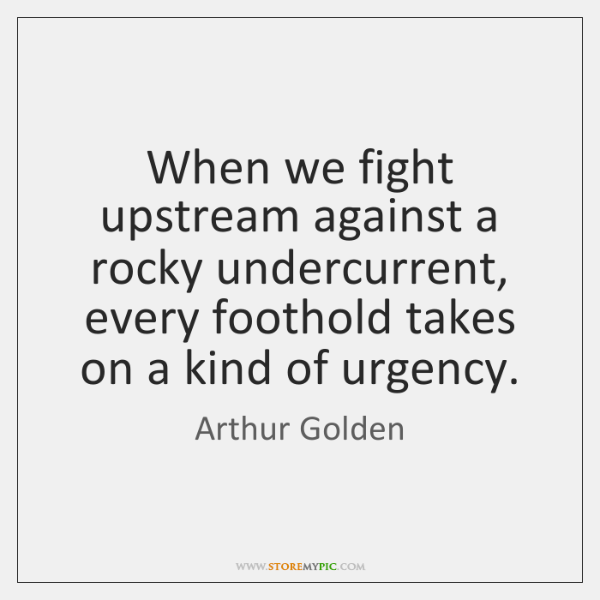 When we fight upstream against a rocky undercurrent, every foothold takes on ...