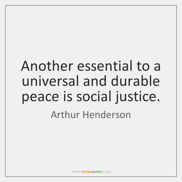 Another essential to a universal and durable peace is social justice.