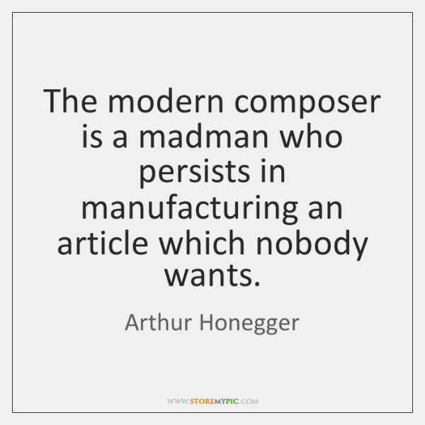 The modern composer is a madman who persists in manufacturing an article ...