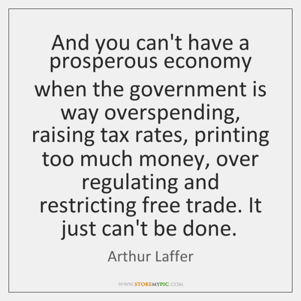 And you can't have a prosperous economy when the government is way ...