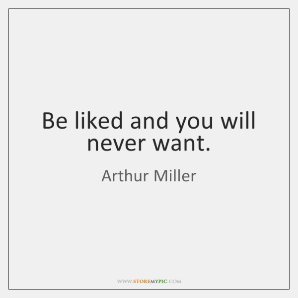 Be liked and you will never want.