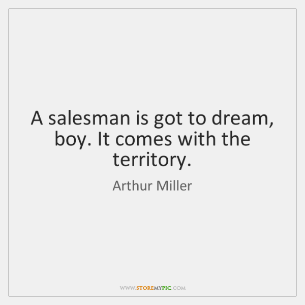 A salesman is got to dream, boy. It comes with the territory.