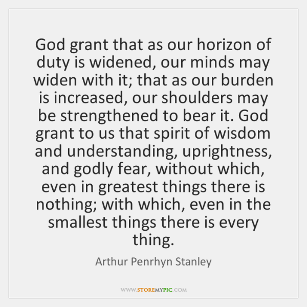 God grant that as our horizon of duty is widened, our minds ...
