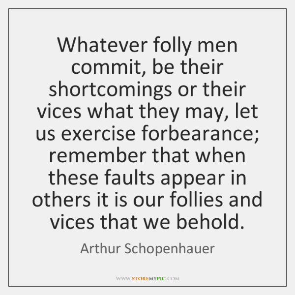 Whatever folly men commit, be their shortcomings or their vices what they ...