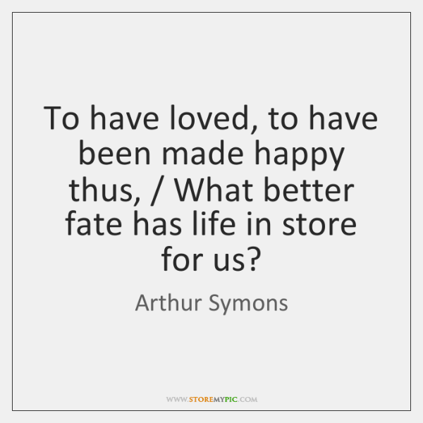 To have loved, to have been made happy thus, / What better fate ...