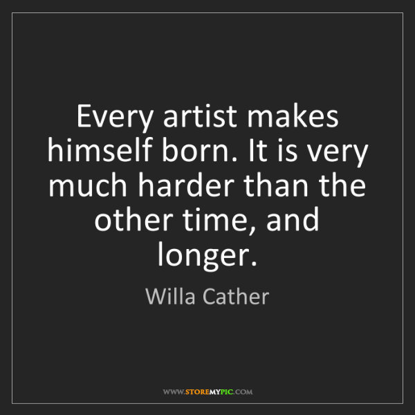 Willa Cather: Every artist makes himself born. It is very much harder...