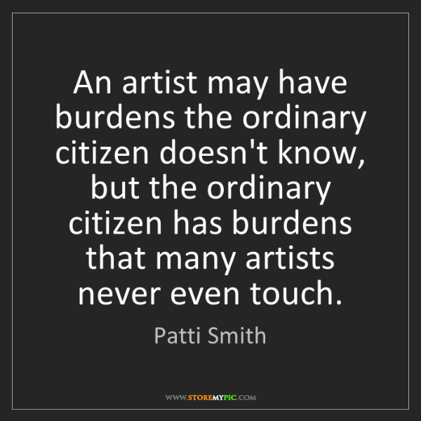 Patti Smith: An artist may have burdens the ordinary citizen doesn't...