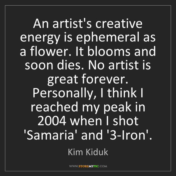 Kim Kiduk: An artist's creative energy is ephemeral as a flower....
