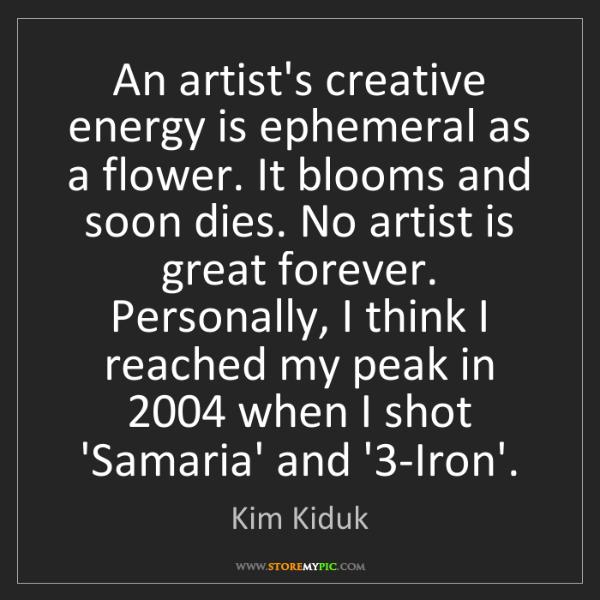 Kim Kiduk: An artist's creative energy is ephemeral as a flower....