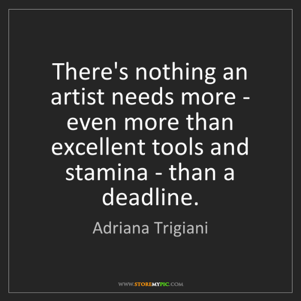 Adriana Trigiani: There's nothing an artist needs more - even more than...