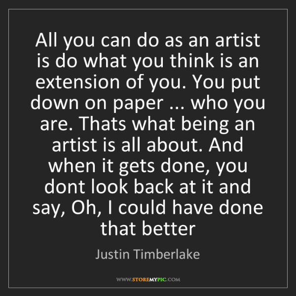 Justin Timberlake: All you can do as an artist is do what you think is an...