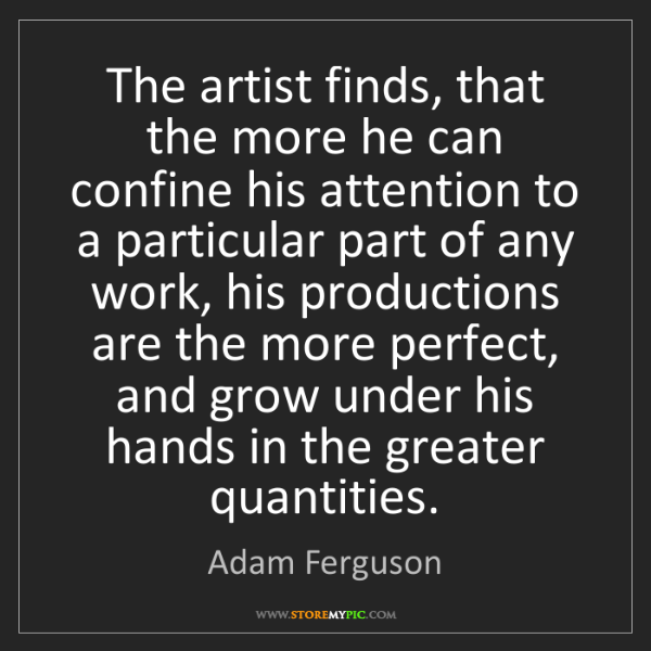 Adam Ferguson: The artist finds, that the more he can confine his attention...