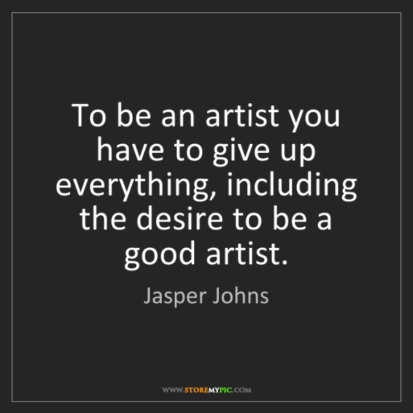 Jasper Johns: To be an artist you have to give up everything, including...